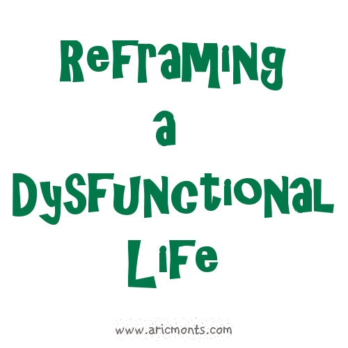 Reframing a Dysfunctional Life